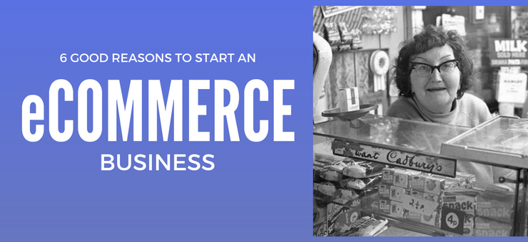 6 Smart Reasons to Start an E-commerce Business
