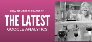 How to Make the Most of the Latest Google Analytics