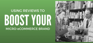 Use Reviews to Boost Your Brand in Micro-eCommerce