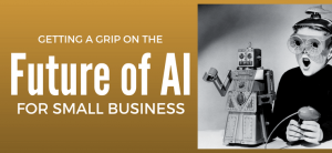 Getting a Grip on the Future of AI for Small Business