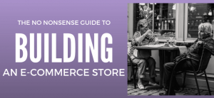 The No-Nonsense Guide to Building Your First eCommerce Store