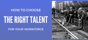 How to Choose the Right Talent for Your Work Force
