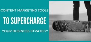 Content Marketing Tools to Supercharge Your Business Strategy