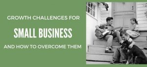 Growth Challenges for Small Business and How to Overcome Them