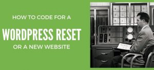 Don't Be Afraid to Code - In WordPress You can Always Reset!