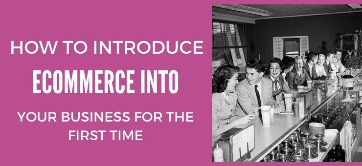 How To Introduce eCommerce Into Your Business For The First Time