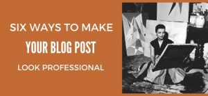 Six ways to Make your Blog Post Look Professional