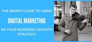 The Smart Guide to Using Digital Marketing as Your Business Growth Strategy