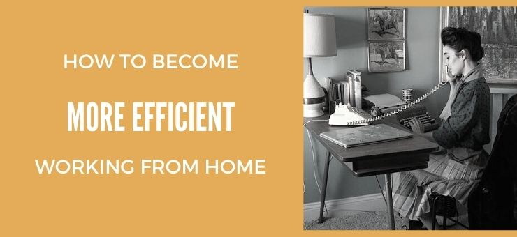 How to Become More Efficient Working From Home