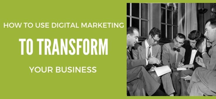 How to Use Digital Marketing to Transform Your Business