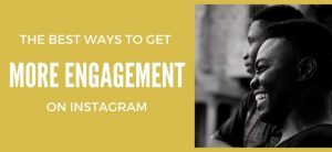 The Best Ways to get more engagement on Instagram