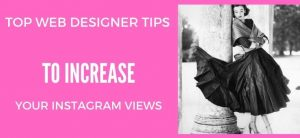 Top Web Designer Tips to Increase Your Instagram Views