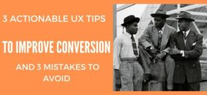 3 Actionable UX Tips to Improve Conversion Rates... and 3 Mistakes To Avoid