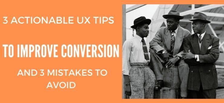 3 Actionable UX Tips to Improve Conversion Rates… and 3 Mistakes To Avoid